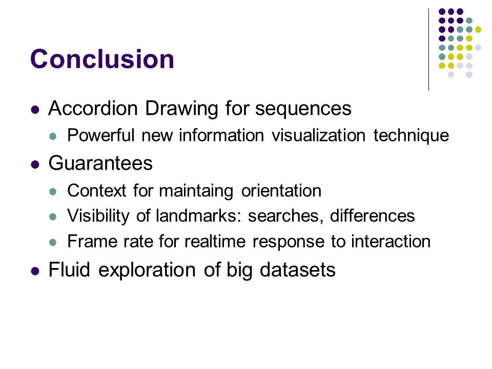 Conclusion Accordion Drawing for sequences Powerful new information visualization technique Guarantees Context for maintaing orientation Visibility of landmarks: searches, differences Frame rate for realtime response to interaction Fluid exploration of big datasets