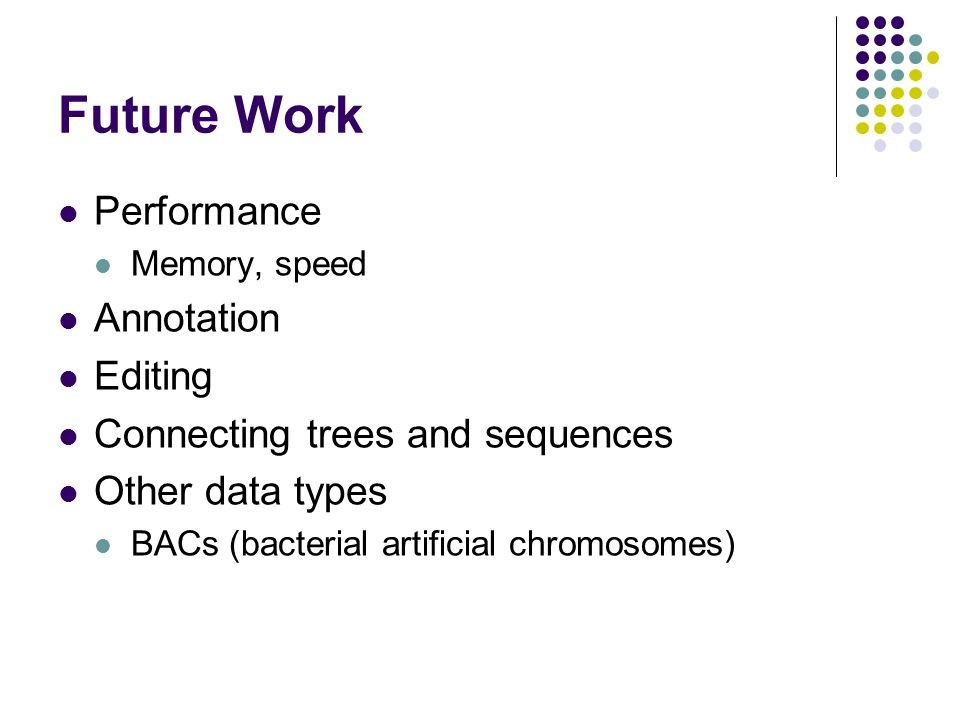 Future Work Performance Memory, speed Annotation Editing Connecting trees and sequences Other data types BACs (bacterial artificial chromosomes)