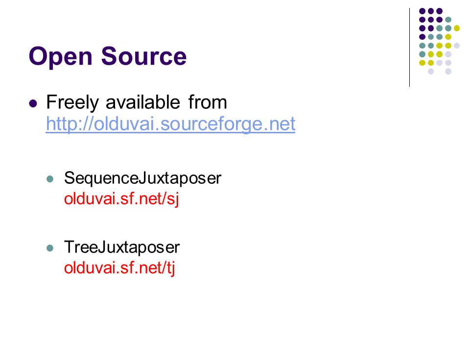 Open Source Freely available from http://olduvai.sourceforge.net http://olduvai.sourceforge.net SequenceJuxtaposer olduvai.sf.net/sj TreeJuxtaposer olduvai.sf.net/tj