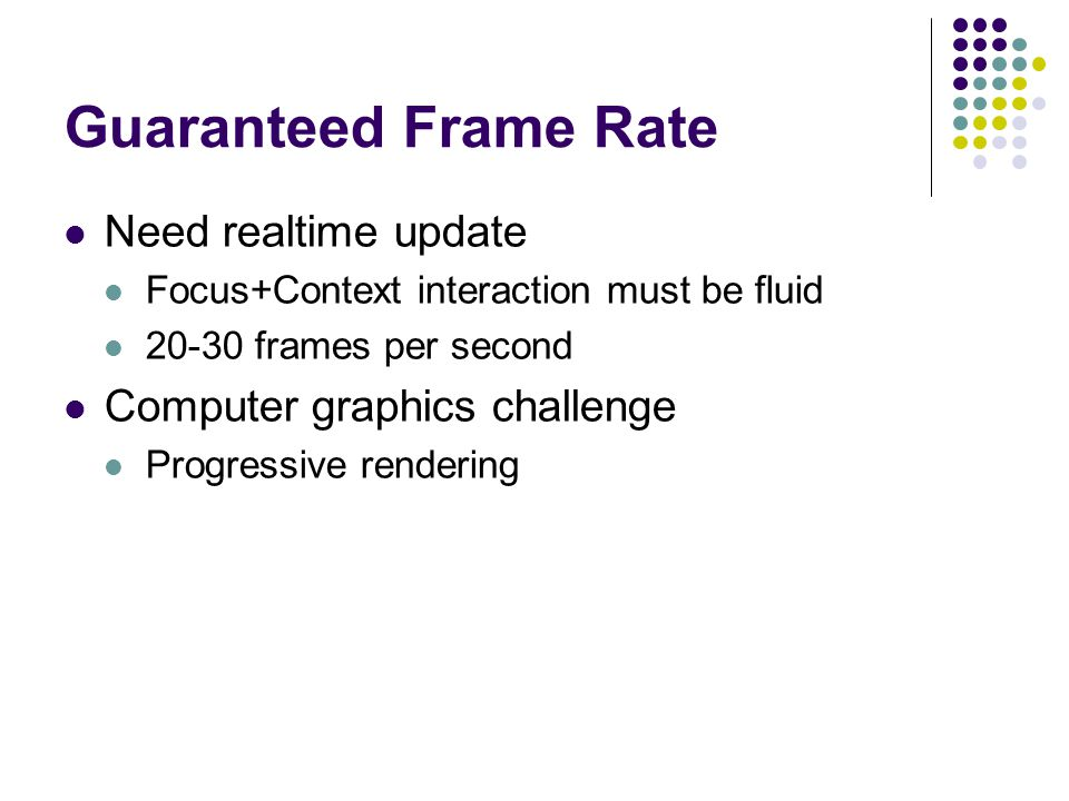Guaranteed Frame Rate Need realtime update Focus+Context interaction must be fluid 20-30 frames per second Computer graphics challenge Progressive rendering