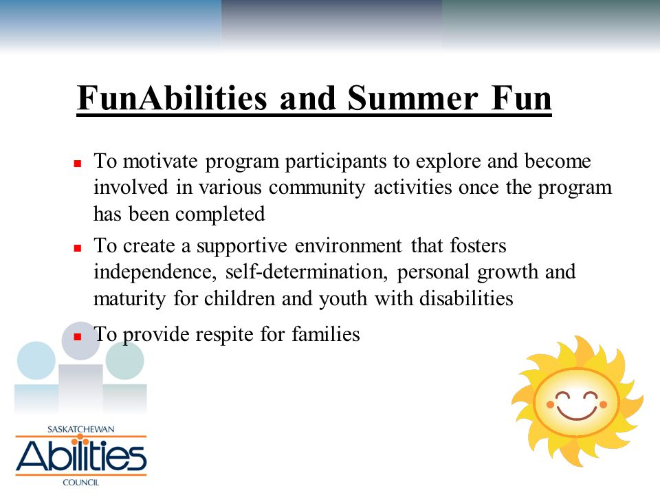FunAbilities and Summer Fun To motivate program participants to explore and become involved in various community activities once the program has been completed To create a supportive environment that fosters independence, self-determination, personal growth and maturity for children and youth with disabilities To provide respite for families