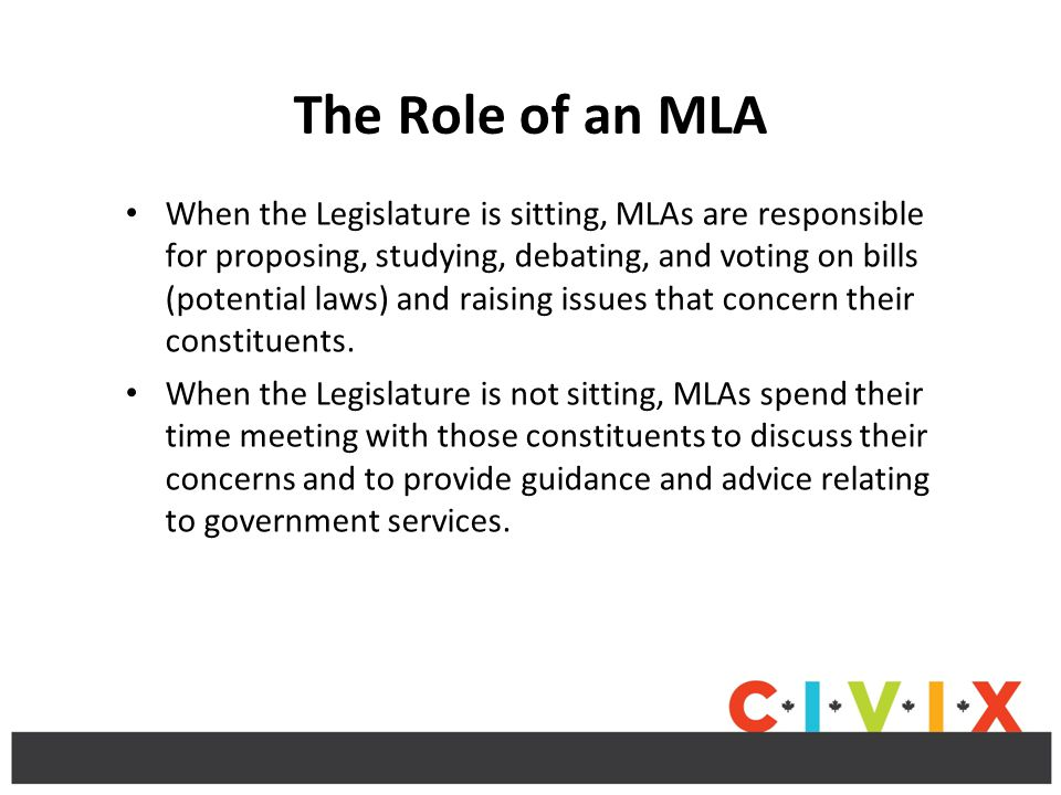 The Role of an MLA When the Legislature is sitting, MLAs are responsible for proposing, studying, debating, and voting on bills (potential laws) and raising issues that concern their constituents.