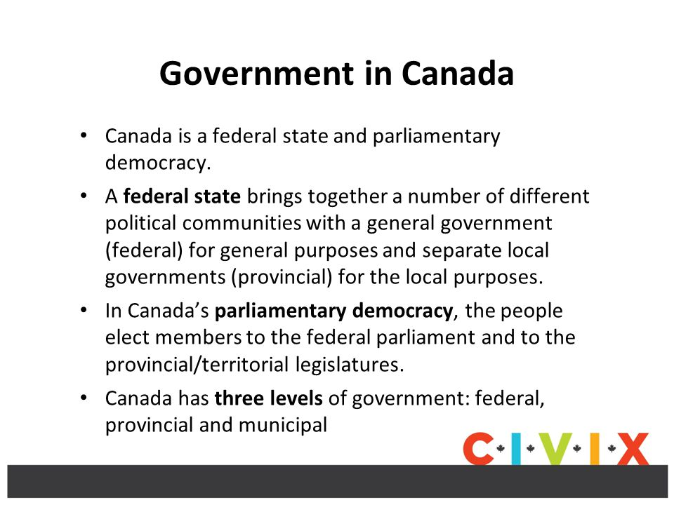 Government in Canada Canada is a federal state and parliamentary democracy.
