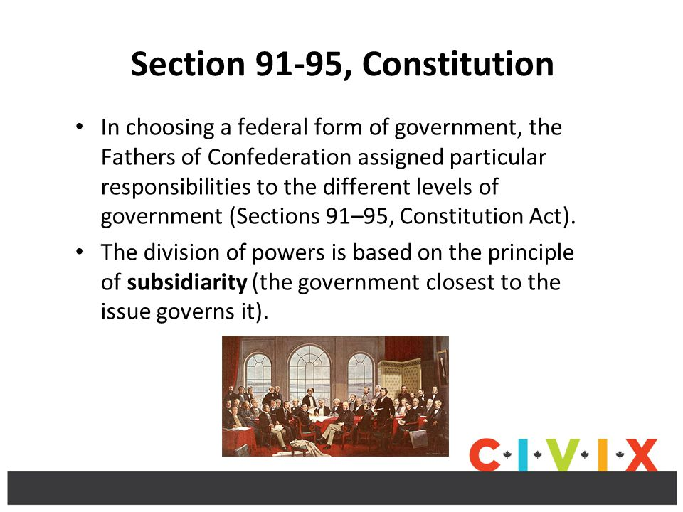 Section 91-95, Constitution In choosing a federal form of government, the Fathers of Confederation assigned particular responsibilities to the different levels of government (Sections 91–95, Constitution Act).