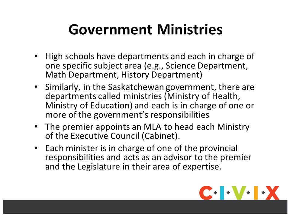 Government Ministries High schools have departments and each in charge of one specific subject area (e.g., Science Department, Math Department, History Department) Similarly, in the Saskatchewan government, there are departments called ministries (Ministry of Health, Ministry of Education) and each is in charge of one or more of the government's responsibilities The premier appoints an MLA to head each Ministry of the Executive Council (Cabinet).