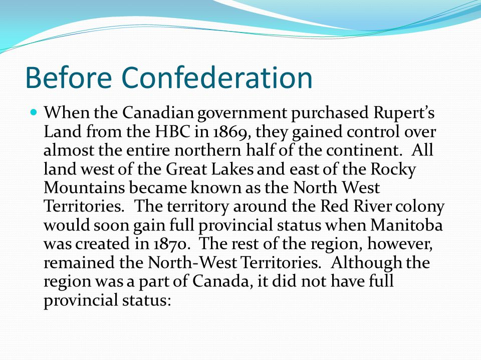 Before Confederation Although the region was a part of Canada, it did not have full provincial status: It could not collect income tax from its citizens to help pay for social programs and services Although they had an elected government and representation at the federal level, residents wanted a stronger government and more seats in the House of Commons Residents of the NWT were not full citizens of Canada, and did not enjoy 100% equal status The residents and government of the region would have to make decisions over the next few decades about how and why to join Confederation to gain full provincial status— but first, several decisions about borders, government, and minorities had to be made.