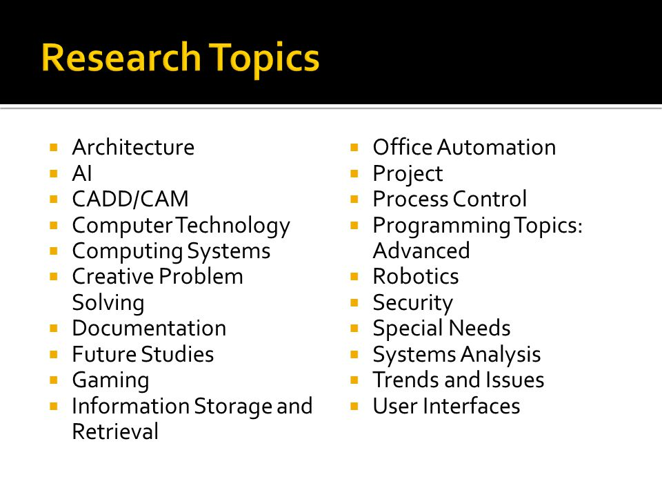  Architecture  AI  CADD/CAM  Computer Technology  Computing Systems  Creative Problem Solving  Documentation  Future Studies  Gaming  Information Storage and Retrieval  Office Automation  Project  Process Control  Programming Topics: Advanced  Robotics  Security  Special Needs  Systems Analysis  Trends and Issues  User Interfaces