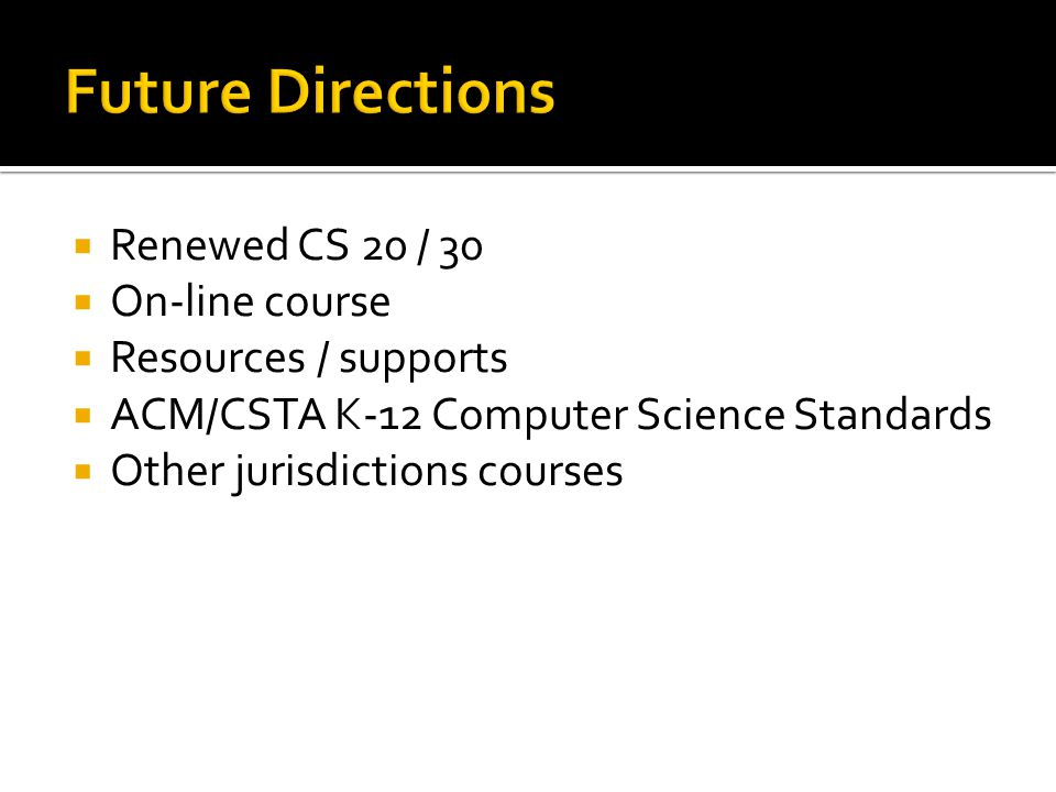  Renewed CS 20 / 30  On-line course  Resources / supports  ACM/CSTA K-12 Computer Science Standards  Other jurisdictions courses