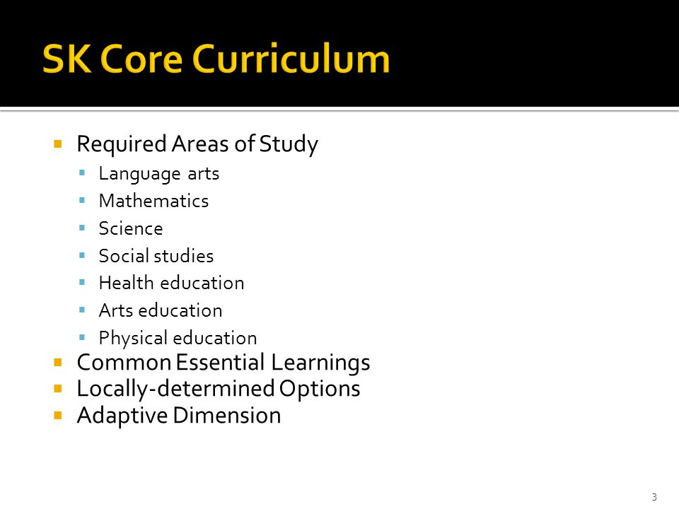  Required Areas of Study  Language arts  Mathematics  Science  Social studies  Health education  Arts education  Physical education  Common Essential Learnings  Locally-determined Options  Adaptive Dimension 3