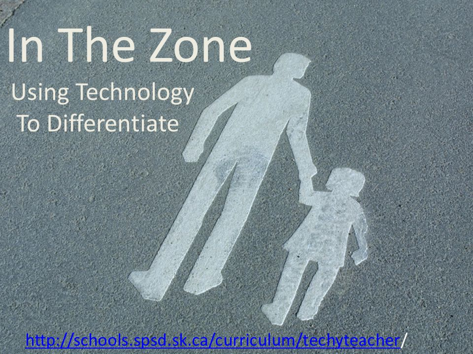 In The Zone Using Technology To Differentiate http://schools.spsd.sk.ca/curriculum/techyteacherhttp://schools.spsd.sk.ca/curriculum/techyteacher/