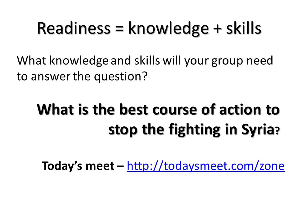 Readiness = knowledge + skills What knowledge and skills will your group need to answer the question.