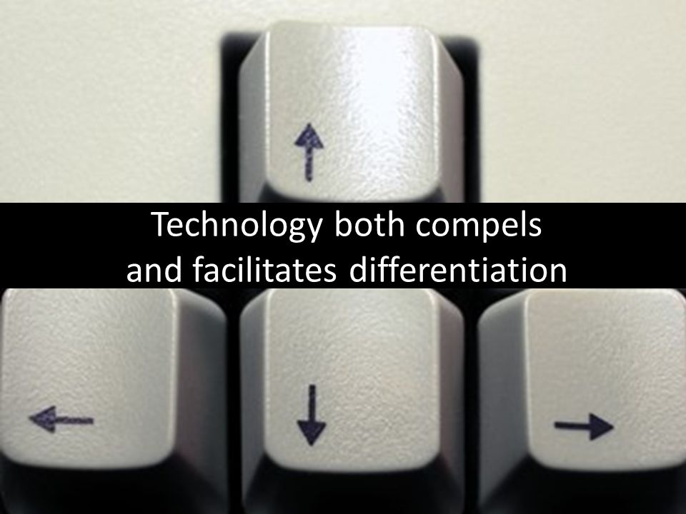 Technology both compels and facilitates differentiation