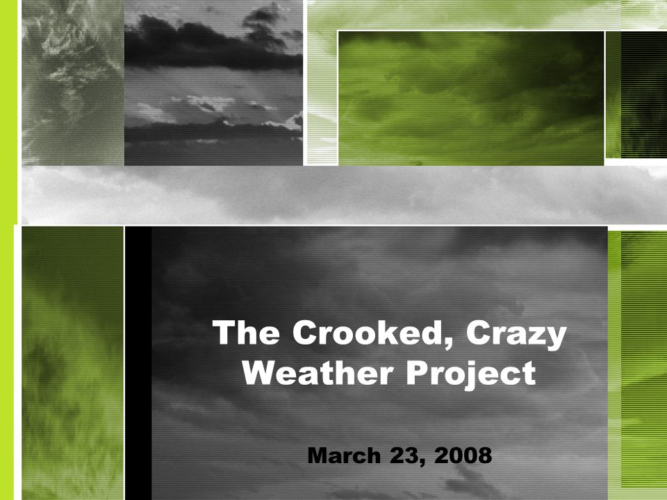 The Crooked, Crazy Weather Project March 23, 2008