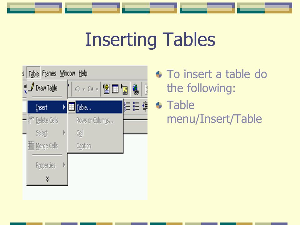 Inserting Tables To insert a table do the following: Table menu/Insert/Table
