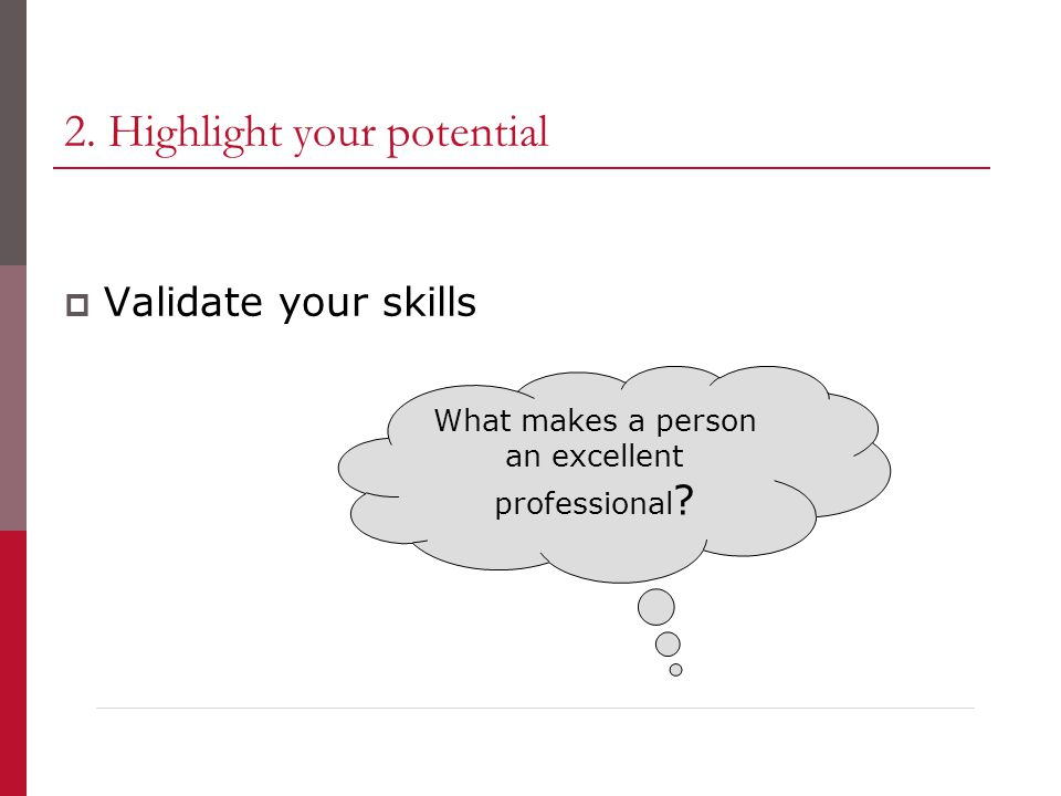 2. Highlight your potential  Validate your skills What makes a person an excellent professional ?