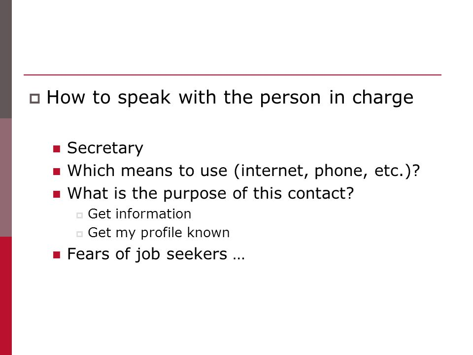 How to speak with the person in charge Secretary Which means to use (internet, phone, etc.)? What is the purpose of this contact?  Get information