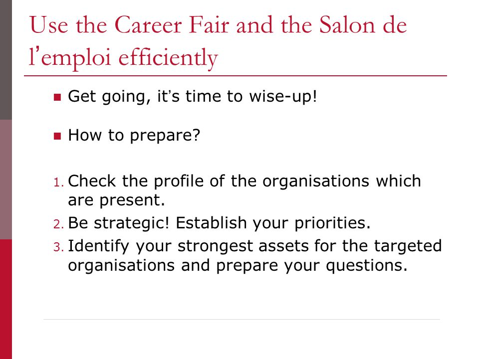 Use the Career Fair and the Salon de l'emploi efficiently Get going, it's time to wise-up! How to prepare? 1. Check the profile of the organisations w
