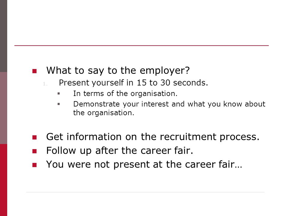 What to say to the employer? 1. Present yourself in 15 to 30 seconds.  In terms of the organisation.  Demonstrate your interest and what you know ab