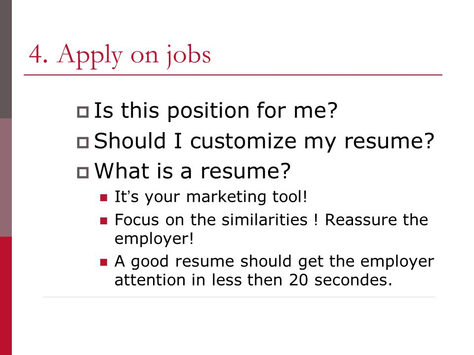 4. Apply on jobs  Is this position for me.  Should I customize my resume.