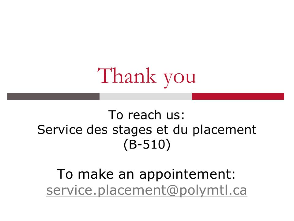Thank you To reach us: Service des stages et du placement (B-510) To make an appointement: service.placement@polymtl.ca