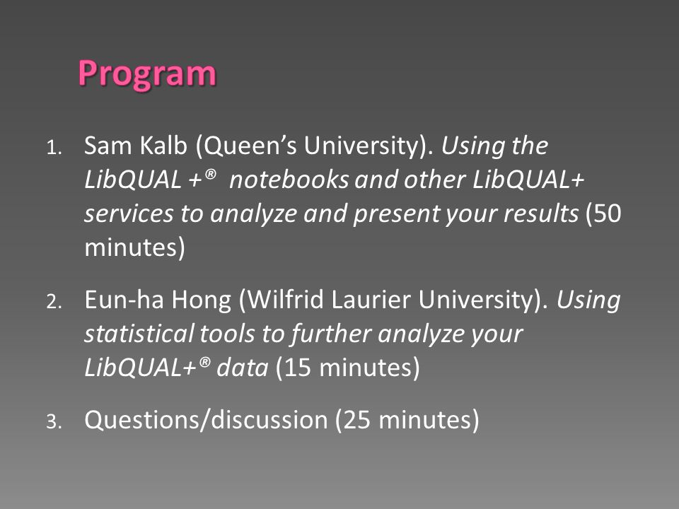 1. Sam Kalb (Queen's University). Using the LibQUAL +® notebooks and other LibQUAL+ services to analyze and present your results (50 minutes) 2. Eun-h