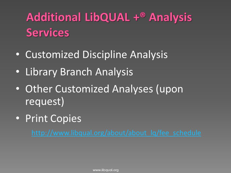 Customized Discipline Analysis Library Branch Analysis Other Customized Analyses (upon request) Print Copies http://www.libqual.org/about/about_lq/fee