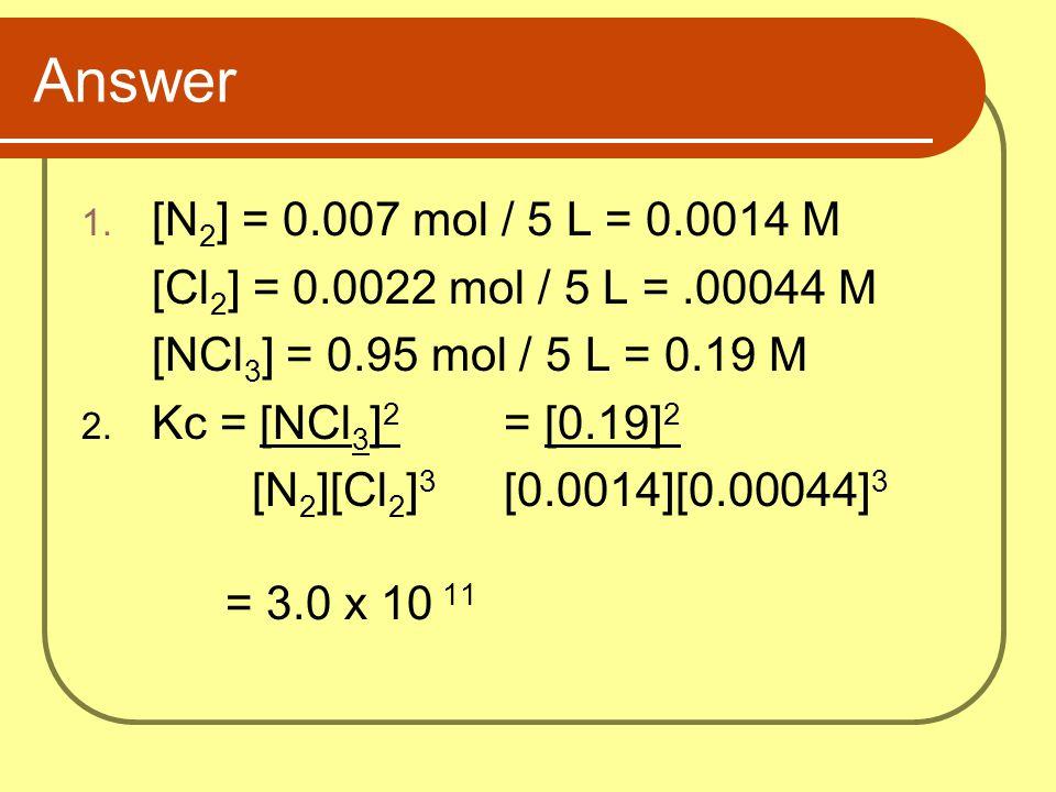 Answer 1. [N 2 ] = 0.007 mol / 5 L = 0.0014 M [Cl 2 ] = 0.0022 mol / 5 L =.00044 M [NCl 3 ] = 0.95 mol / 5 L = 0.19 M 2. Kc = [NCl 3 ] 2 = [0.19] 2 [N