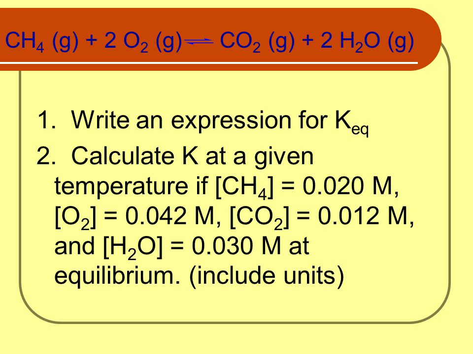 CH 4 (g) + 2 O 2 (g) CO 2 (g) + 2 H 2 O (g) 1. Write an expression for K eq 2. Calculate K at a given temperature if [CH 4 ] = 0.020 M, [O 2 ] = 0.042