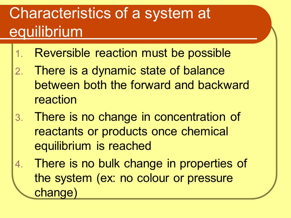Characteristics of a system at equilibrium 1. Reversible reaction must be possible 2. There is a dynamic state of balance between both the forward and