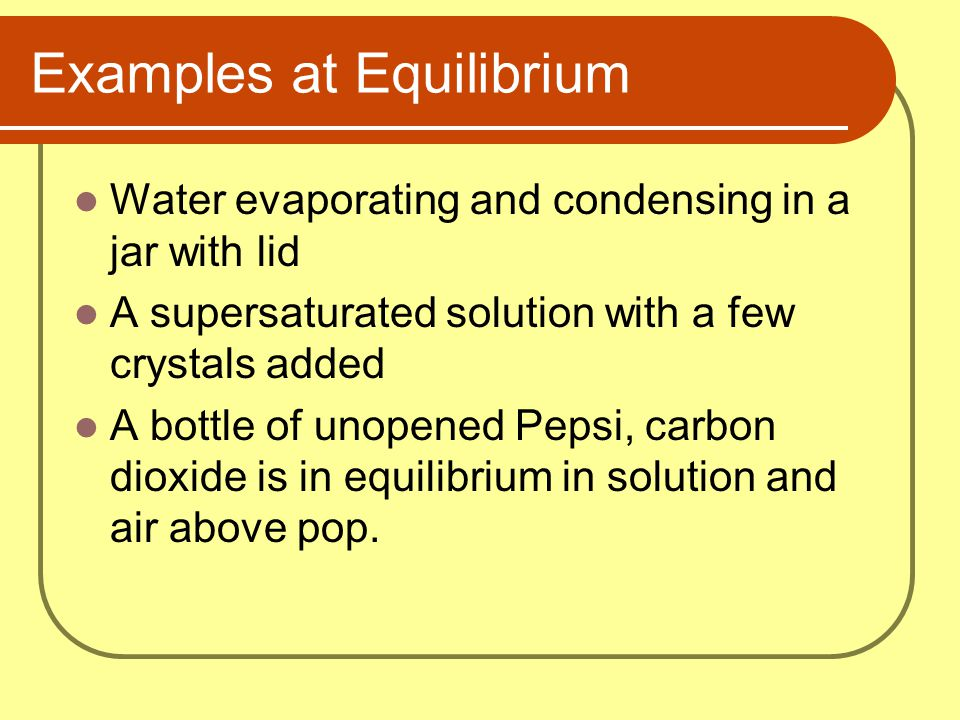 Examples at Equilibrium Water evaporating and condensing in a jar with lid A supersaturated solution with a few crystals added A bottle of unopened Pe