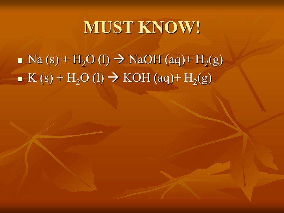 MUST KNOW! Na (s) + H 2 O (l)  NaOH (aq)+ H 2 (g) Na (s) + H 2 O (l)  NaOH (aq)+ H 2 (g) K (s) + H 2 O (l)  KOH (aq)+ H 2 (g) K (s) + H 2 O (l)  K