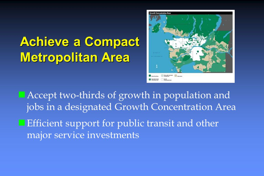 Achieve a Compact Metropolitan Area Accept two-thirds of growth in population and jobs in a designated Growth Concentration Area Efficient support for public transit and other major service investments
