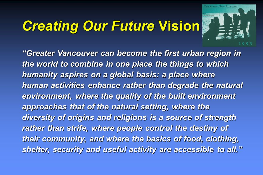 Creating Our Future Vision Greater Vancouver can become the first urban region in the world to combine in one place the things to which humanity aspires on a global basis: a place where human activities enhance rather than degrade the natural environment, where the quality of the built environment approaches that of the natural setting, where the diversity of origins and religions is a source of strength rather than strife, where people control the destiny of their community, and where the basics of food, clothing, shelter, security and useful activity are accessible to all.