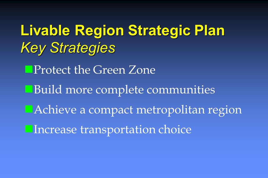 Livable Region Strategic Plan Key Strategies Protect the Green Zone Build more complete communities Achieve a compact metropolitan region Increase transportation choice