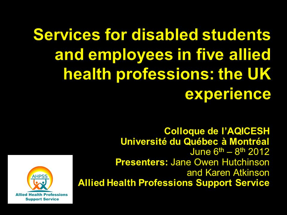 Services for disabled students and employees in five allied health professions: the UK experience Colloque de l'AQICESH Université du Québec à Montréal June 6 th – 8 th 2012 Presenters: Jane Owen Hutchinson and Karen Atkinson Allied Health Professions Support Service