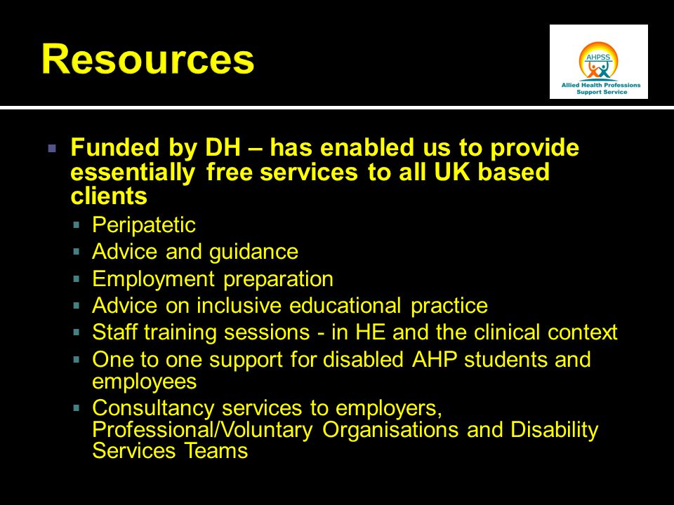 Funded by DH – has enabled us to provide essentially free services to all UK based clients  Peripatetic  Advice and guidance  Employment preparation  Advice on inclusive educational practice  Staff training sessions - in HE and the clinical context  One to one support for disabled AHP students and employees  Consultancy services to employers, Professional/Voluntary Organisations and Disability Services Teams
