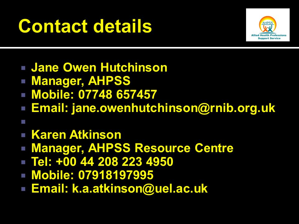  Jane Owen Hutchinson  Manager, AHPSS  Mobile: 07748 657457  Email: jane.owenhutchinson@rnib.org.uk   Karen Atkinson  Manager, AHPSS Resource Centre  Tel: +00 44 208 223 4950  Mobile: 07918197995  Email: k.a.atkinson@uel.ac.uk