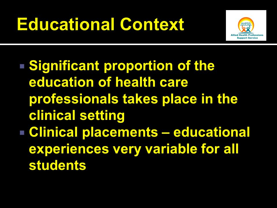  Significant proportion of the education of health care professionals takes place in the clinical setting  Clinical placements – educational experiences very variable for all students