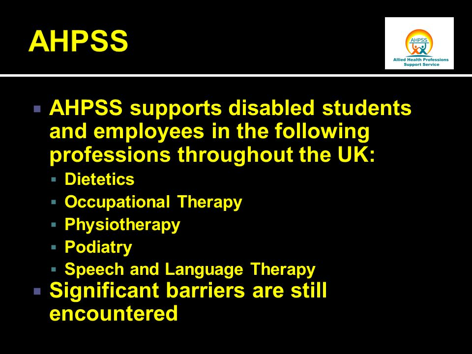  AHPSS supports disabled students and employees in the following professions throughout the UK:  Dietetics  Occupational Therapy  Physiotherapy  Podiatry  Speech and Language Therapy  Significant barriers are still encountered