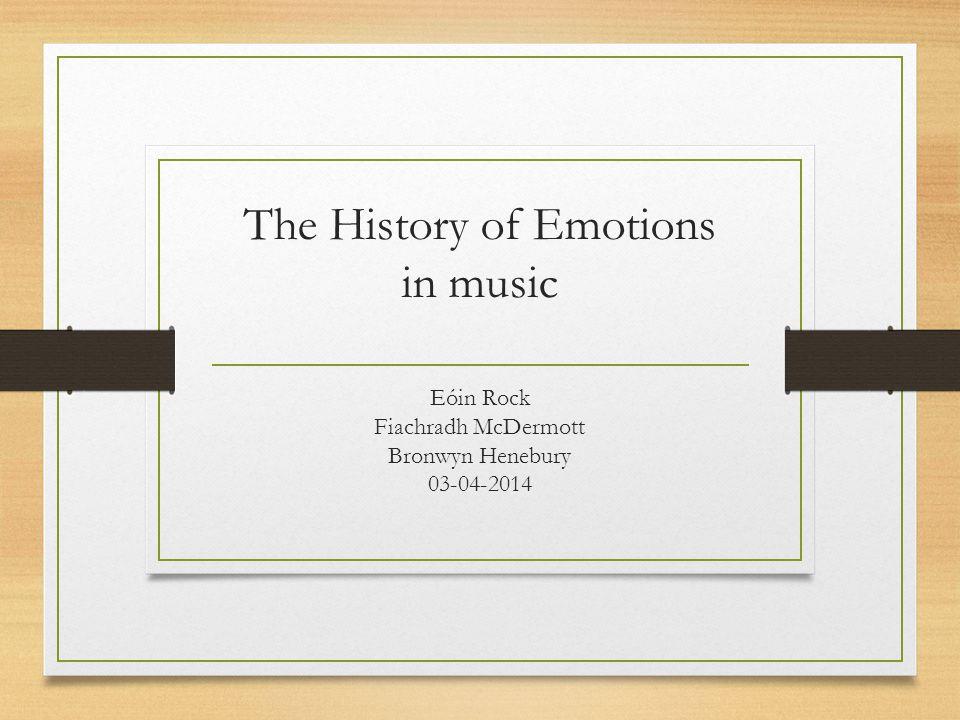The History of Emotions in music Eóin Rock Fiachradh McDermott Bronwyn Henebury 03-04-2014