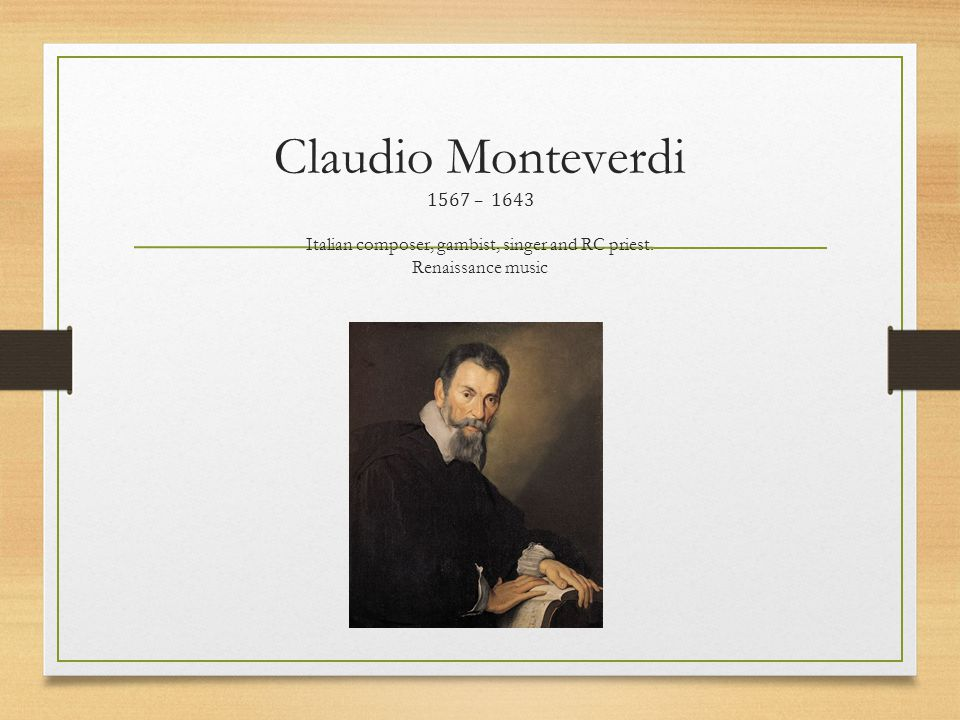 Claudio Monteverdi 1567 – 1643 Italian composer, gambist, singer and RC priest. Renaissance music
