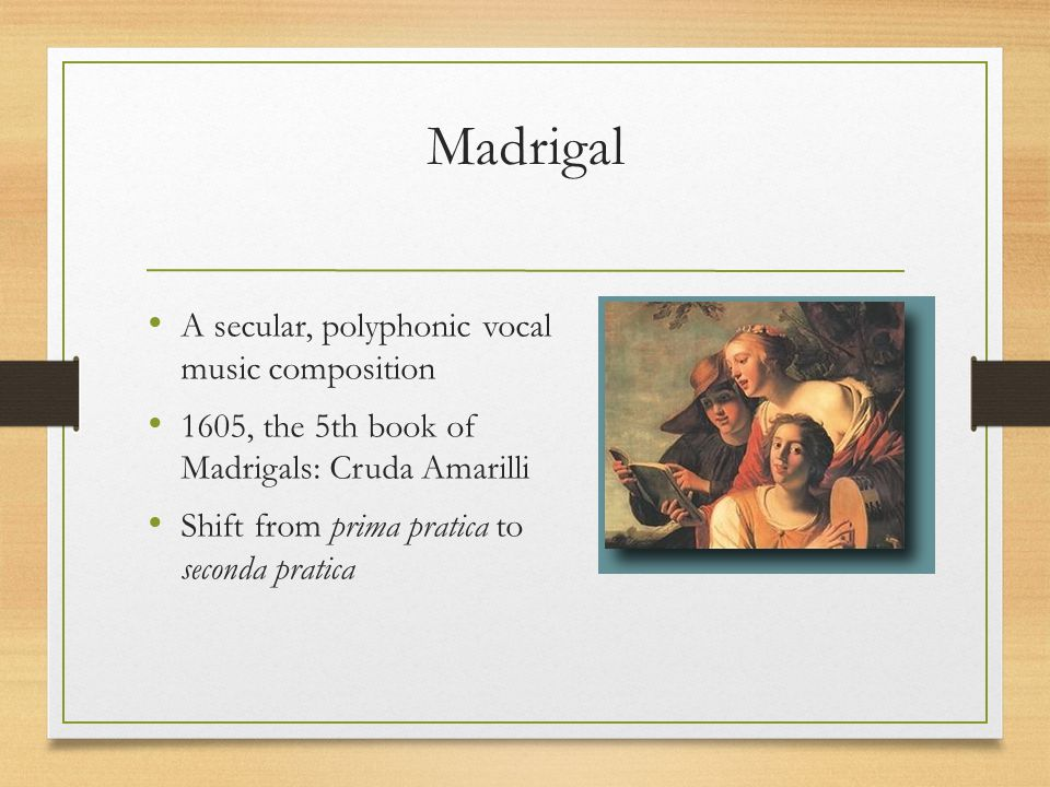 Madrigal A secular, polyphonic vocal music composition 1605, the 5th book of Madrigals: Cruda Amarilli Shift from prima pratica to seconda pratica