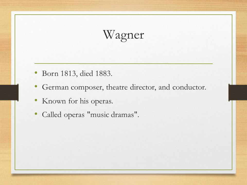 Wagner Born 1813, died 1883. German composer, theatre director, and conductor.