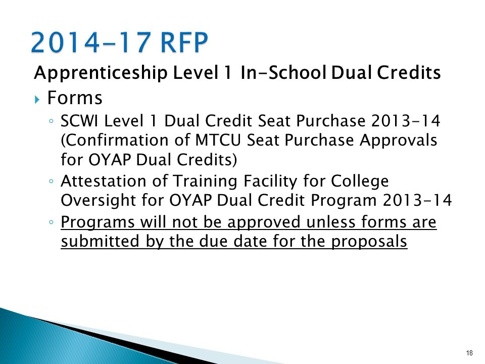 Apprenticeship Level 1 In-School Dual Credits  Forms ◦ SCWI Level 1 Dual Credit Seat Purchase 2013-14 (Confirmation of MTCU Seat Purchase Approvals for OYAP Dual Credits) ◦ Attestation of Training Facility for College Oversight for OYAP Dual Credit Program 2013-14 ◦ Programs will not be approved unless forms are submitted by the due date for the proposals 18