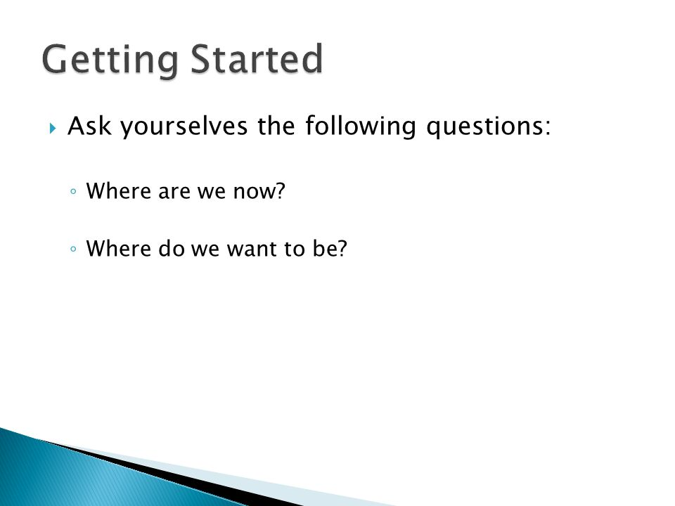  Ask yourselves the following questions: ◦ Where are we now? ◦ Where do we want to be?