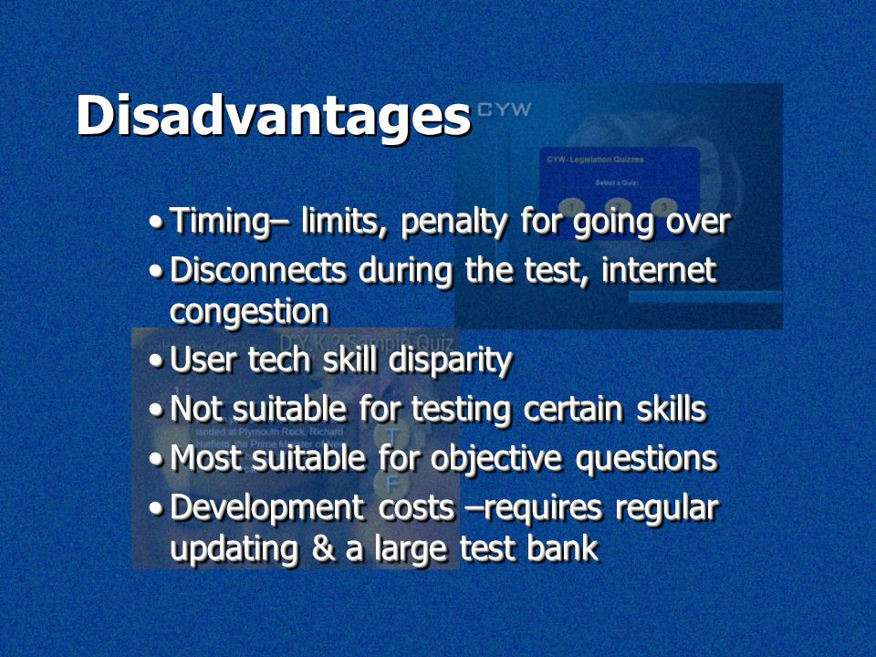 Disadvantages Timing– limits, penalty for going overTiming– limits, penalty for going over Disconnects during the test, internet congestionDisconnects during the test, internet congestion User tech skill disparityUser tech skill disparity Not suitable for testing certain skillsNot suitable for testing certain skills Most suitable for objective questionsMost suitable for objective questions Development costs –requires regular updating & a large test bankDevelopment costs –requires regular updating & a large test bank Timing– limits, penalty for going overTiming– limits, penalty for going over Disconnects during the test, internet congestionDisconnects during the test, internet congestion User tech skill disparityUser tech skill disparity Not suitable for testing certain skillsNot suitable for testing certain skills Most suitable for objective questionsMost suitable for objective questions Development costs –requires regular updating & a large test bankDevelopment costs –requires regular updating & a large test bank