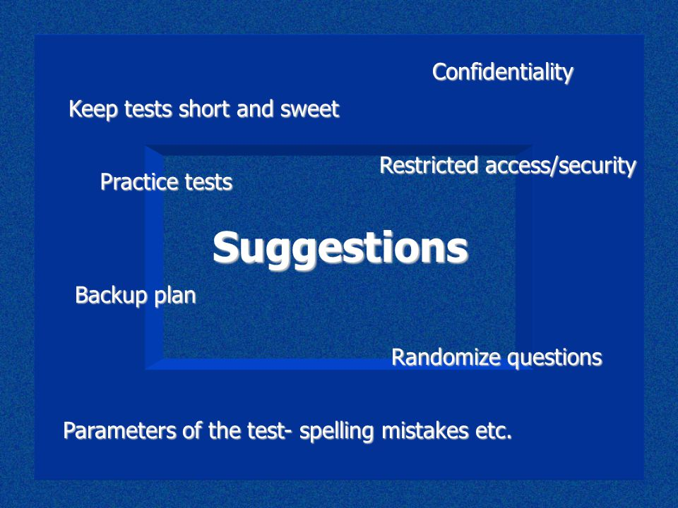 Suggestions Backup plan Randomize questions Restricted access/security Parameters of the test- spelling mistakes etc. Keep tests short and sweet Confi