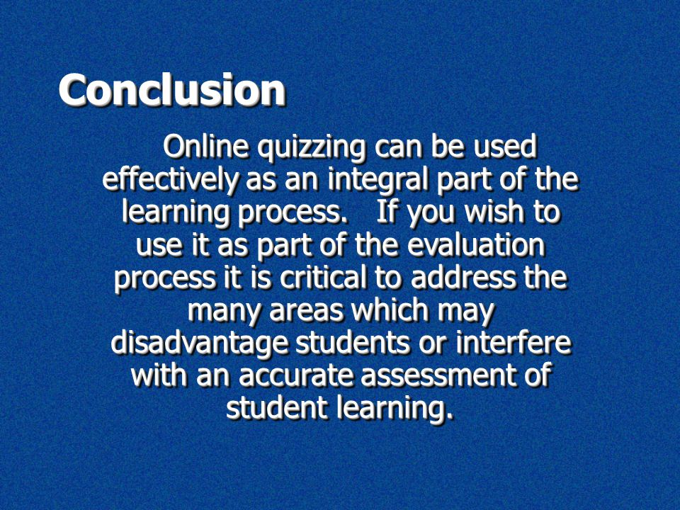 ConclusionConclusion Online quizzing can be used effectively as an integral part of the learning process. If you wish to use it as part of the evaluat