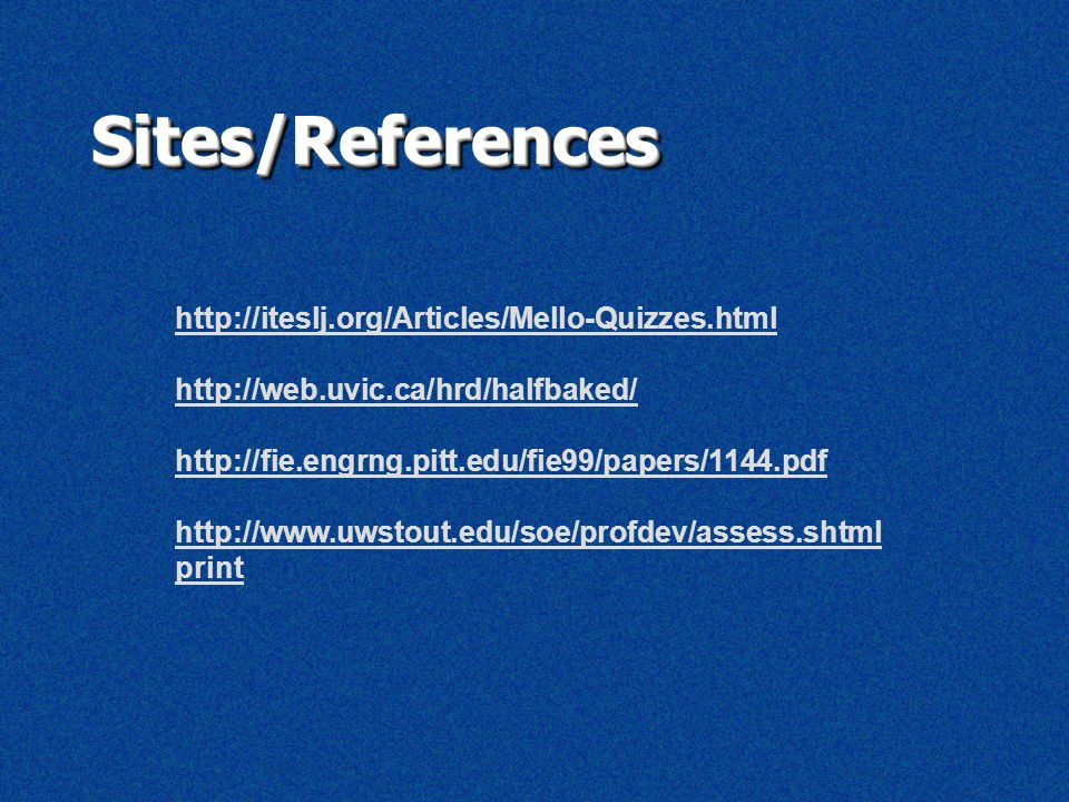 Sites/ReferencesSites/References http://iteslj.org/Articles/Mello-Quizzes.html http://web.uvic.ca/hrd/halfbaked/ http://fie.engrng.pitt.edu/fie99/papers/1144.pdf http://www.uwstout.edu/soe/profdev/assess.shtml print