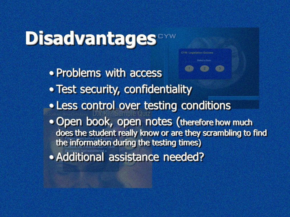 DisadvantagesDisadvantages Problems with accessProblems with access Test security, confidentialityTest security, confidentiality Less control over testing conditionsLess control over testing conditions Open book, open notes ( therefore how much does the student really know or are they scrambling to find the information during the testing times)Open book, open notes ( therefore how much does the student really know or are they scrambling to find the information during the testing times) Additional assistance needed Additional assistance needed.